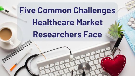 Common Challenges Healthcare Market Researchers Face